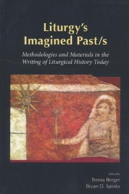 Liturgy's Imagined Pasts: Methodologies and Materials in the Writing of Liturgical History Today
