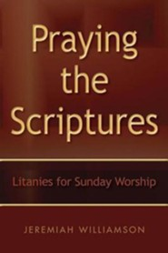 Praying the Scriptures: Litanies for Sunday Worship
