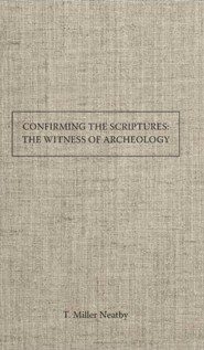 Confirming the Scriptures the Witness of Archaeology to the Trustworthiness of Bible History