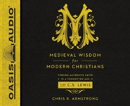 Medieval Wisdom for Modern Christians: Finding Authentic Faith in a Forgotten Age with C.S. Lewis - unabridged audio book on CD