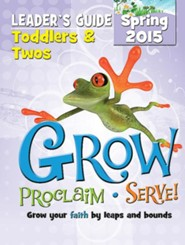 Grow, Proclaim, Serve! Toddlers & Twos Leader Guide Spring 2015: Grow Your Faith by Leaps and Bounds