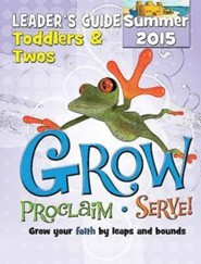 Grow, Proclaim, Serve! Toddlers & Twos Leader Guide Summer 2015: Grow Your Faith by Leaps and Bounds