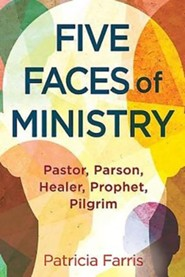 Five Faces of Ministry: Pastor, Parson, Healer, Prophet, Pilgrim