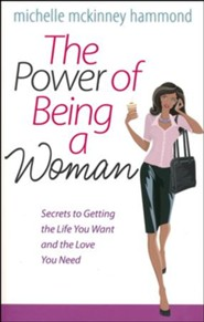The Power of Being a Woman: Secrets to Getting the Life You Want and the Love You Need