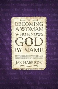 Becoming a Woman Who Knows God by Name: Protected, Encouraged, and Strengthened by His Promises
