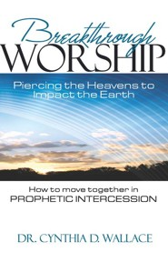 Breakthrough Worship: Piercing the Heavens to Impact the Earth - How to Move Together in Prophetic Intercession
