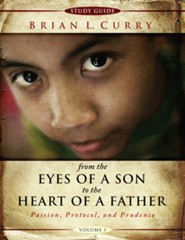 From the Eyes of a Son to The Heart of a Father -Volume 1-Study Guide: Passion, Protocol, and Prudence