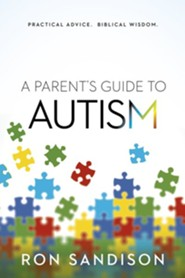 A Parent's Guide to Autism: Practical Advice. Biblical Wisdom.