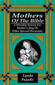 Mothers of the Bible: A Worship Service for Mother's Day or Other Special Occasions