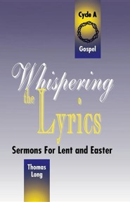 Whispering the Lyrics: Sermons for Lent and Easter: Cycle A, Gospel Texts