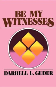 Be My Witnesses: The Church's Mission, Message, and  Messengers  -     By: Darrell L. Guder