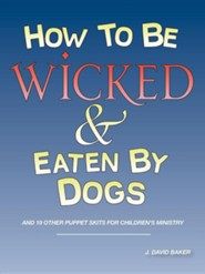 How to Be Wicked and Eaten by Dogs: And 19 Other Puppet Skits for Childrens' Ministry  -     By: J. David Baker