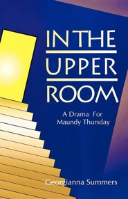 In the Upper Room: A Drama for Maundy Thursday