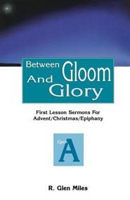Between Gloom and Glory: First Lesson Sermons for Advent/Christmas/Epiphany: Cycle a