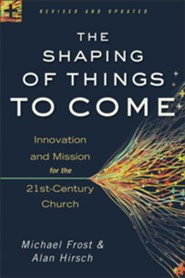 The Shaping of Things to Come: Innovation and Mission for the 21st-Century Church, Revised and Updated Edition  -     By: Michael Frost, Alan Hirsch