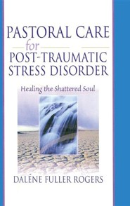Pastoral Care for Post-Traumatic Stress Disorder: Healing the Shattered Soul