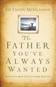 The Father You've Always Wanted: How God Heals Your Father Wounds  -     By: Ed Tandy McGlasson