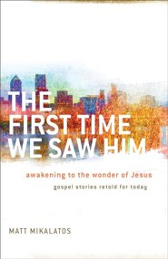 The First Time We Saw Him: Awakening to the Wonder of Jesus