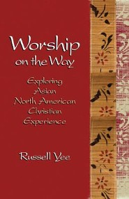 Worship on the Way: Exploring Asian North American Christian Experience  -     By: Russell Yee