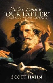Understanding Our Father: Biblical Reflections on the Lord's Prayer  -     By: Scott Hahn