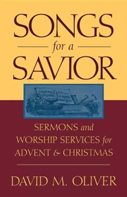 Songs for a Savior: Sermons and Worship Services for Advent and Christmas  -     By: David M. Oliver