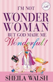 I'm Not Wonder Woman: But God Made Me Wonderful!  -     By: Sheila Walsh