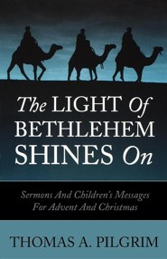 The Light of Bethlehem Shines on: Sermons and Children's Messages for Advent and Christmas  -     By: Thomas A. Pilgrim