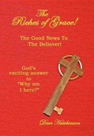 The Riches of Grace!: The Good News to the Believer! God's Exciting Answer to Why Am I Here?