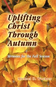 Uplifting Christ through Autumn: Sermons for the Fall Season  -     