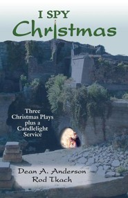 I Spy Christmas: Three Christmas Plays Plus a Candlelight Service  -     By: Dean A. Anderson, Rod Tkach