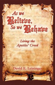 As We Believe, So We Behave: Living the Apostles' Creed  -     By: David E. Leininger