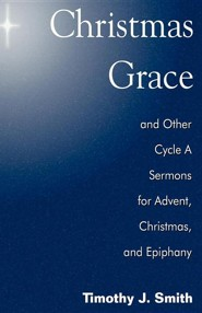 Christmas Grace and Other Cycle a Sermons for Advent/Christmas/Epiphany  -     By: Timothy J. Smith