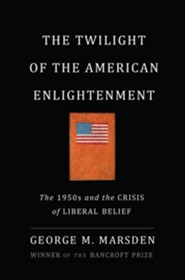 The Twilight of the American Enlightenment: The 1950s and the Crisis of Liberal Belief  -     By: George Marsden