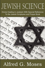 Jewish Science, Divine Healing in Judaism with Special Reference to the Jewish Scriptures and Prayer Book