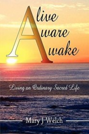 Alive Aware Awake: Living an Ordinary Sacred Life  -     By: Mary J. Welch