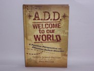 A.D.D. Welcome to Our World: A Positive Perspective on Attention Deficit Disorder
