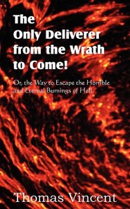 The Only Deliverer from the Wrath to Come! Or, the Way to Escape the Horrible and Eternal Burnings of Hell