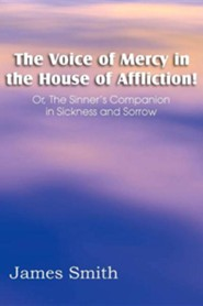 The Voice of Mercy in the House of Affliction! Or, the Sinner's Companion in Sickness and Sorrow
