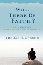 Will There Be Faith?  -     By: Thomas H. Groome