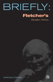 Briefly: Fletcher's Situation Ethics  -     By: David Daniel