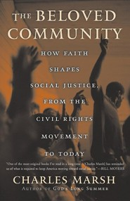The Beloved Community: How Faith Shapes Social Justice from the Civil Rights Movement to Today  -     By: Charles Marsh