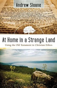 At Home in a Strange Land: Using the Old Testament in Christian Ethics  -     By: Andrew Sloane