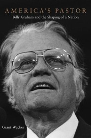 America's Pastor: Billy Graham and the Shaping of a Nation