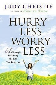 Hurry Less Worry Less: 10 Strategies for Living the Life You Long for