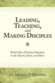 Leading, Teaching, and Making Disciples: World-Class Christian Education in the Church, School, and Home  -     By: Dr. Michael R. Mitchell