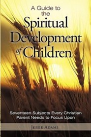A Guide to the Spiritual Development of Children: Seventeen Subjects Every Christian Parent Needs to Focus Upon