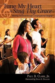 Tune My Heart to Sing Thy Grace: Worship Renewal Through Congregational Singing  -              By: Paul B. Clark Jr.