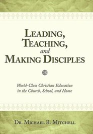 Leading, Teaching, and Making Disciples: World-Class Christian Education in the Church, School and Home  -     By: Dr. Michael R. Mitchell