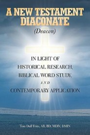 A New Testament Diaconate (Deacon): In Light of Historical Research, Biblical Word Study and Contemporary Application