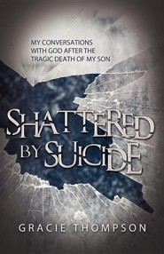 Shattered by Suicide: My Conversations with God After the Tragic Death of My Son  -              By: Gracie Thompson